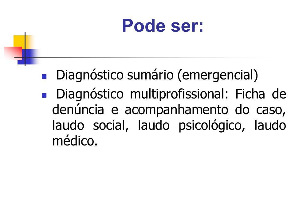 Pode ser: Diagnóstico sumário (emergencial) Diagnóstico multiprofissional: Ficha de denúncia e acompanhamento do caso, laudo social, laudo psicológico