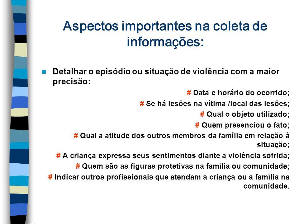 Aspectos importantes na coleta de informações: Detalhar o episódio ou situação de violência com a maior precisão: # Data e horário do ocorrido; # Se h