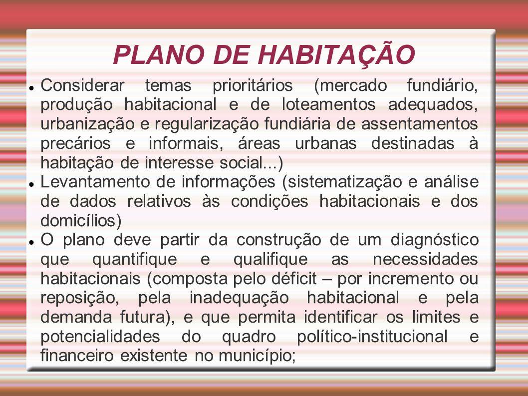 PLANO DE HABITAÇÃO Considerar temas prioritários (mercado fundiário, produção habitacional e de loteamentos adequados, urbanização e regularização fun