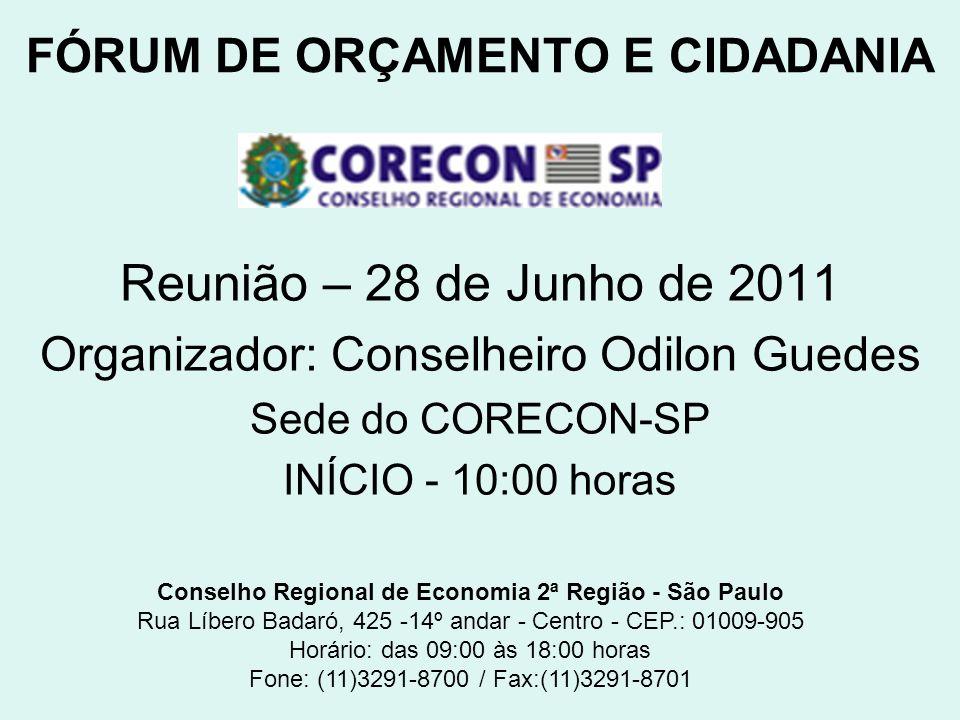 FÓRUM DE ORÇAMENTO E CIDADANIA Reunião – 28 de Junho de 2011 Organizador: Conselheiro Odilon Guedes Sede do CORECON-SP INÍCIO - 10:00 horas Conselho Regional de Economia 2ª Região - São Paulo Rua Líbero Badaró, 425 -14º andar - Centro - CEP.: 01009-905 Horário: das 09:00 às 18:00 horas Fone: (11)3291-8700 / Fax:(11)3291-8701