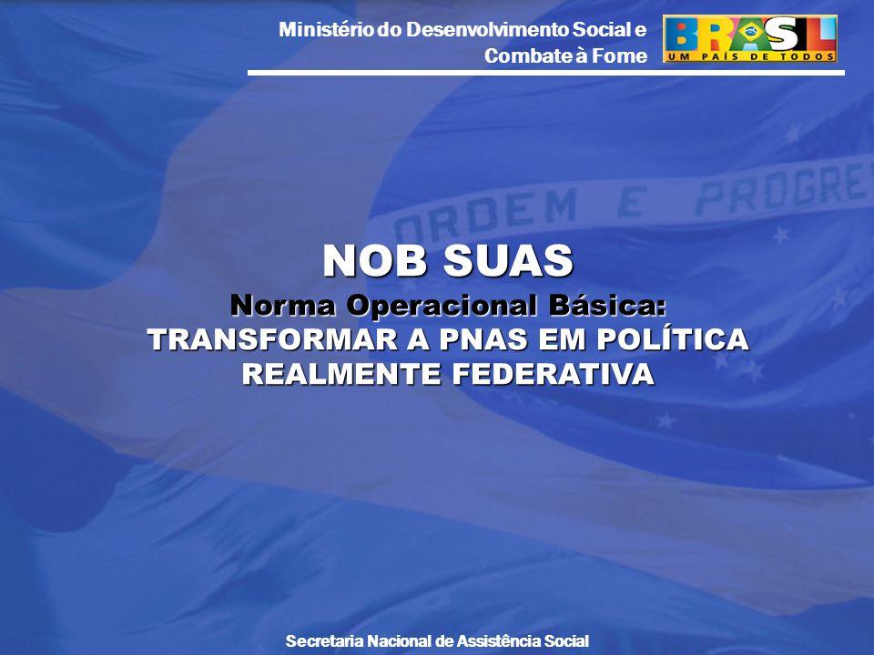 Ministério do Desenvolvimento Social e Combate à Fome Secretaria Nacional de Assistência Social NOB SUAS Norma Operacional Básica: TRANSFORMAR A PNAS