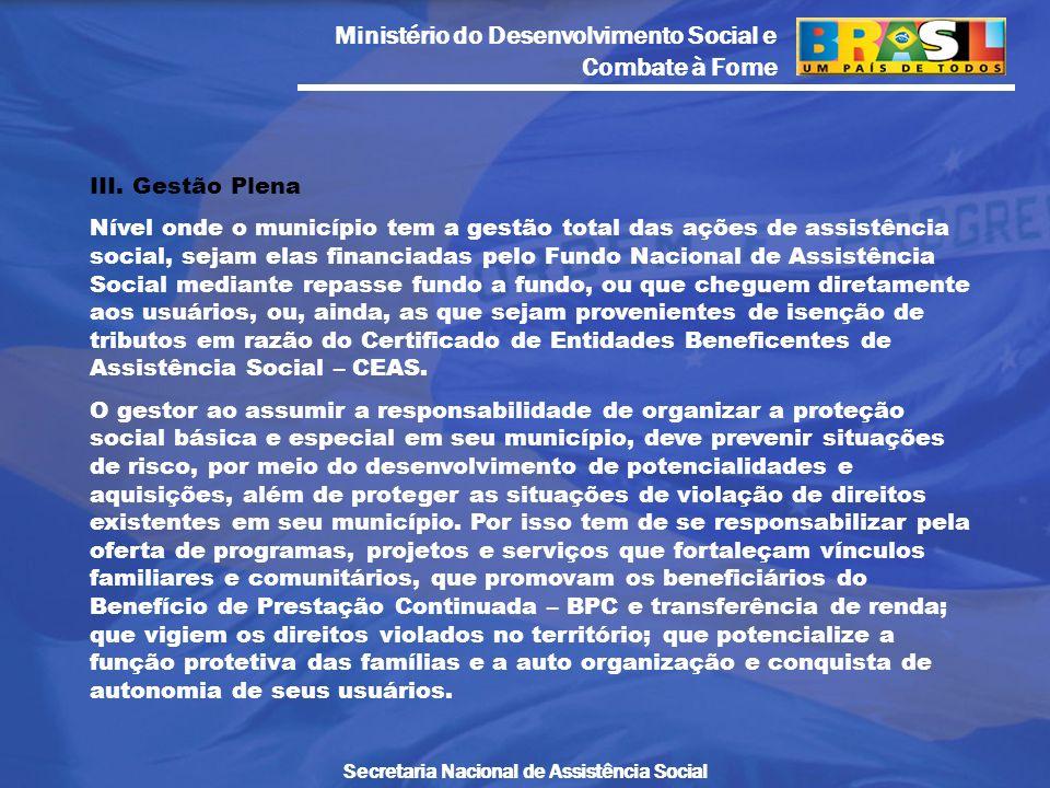 Ministério do Desenvolvimento Social e Combate à Fome Secretaria Nacional de Assistência Social III. Gestão Plena Nível onde o município tem a gestão