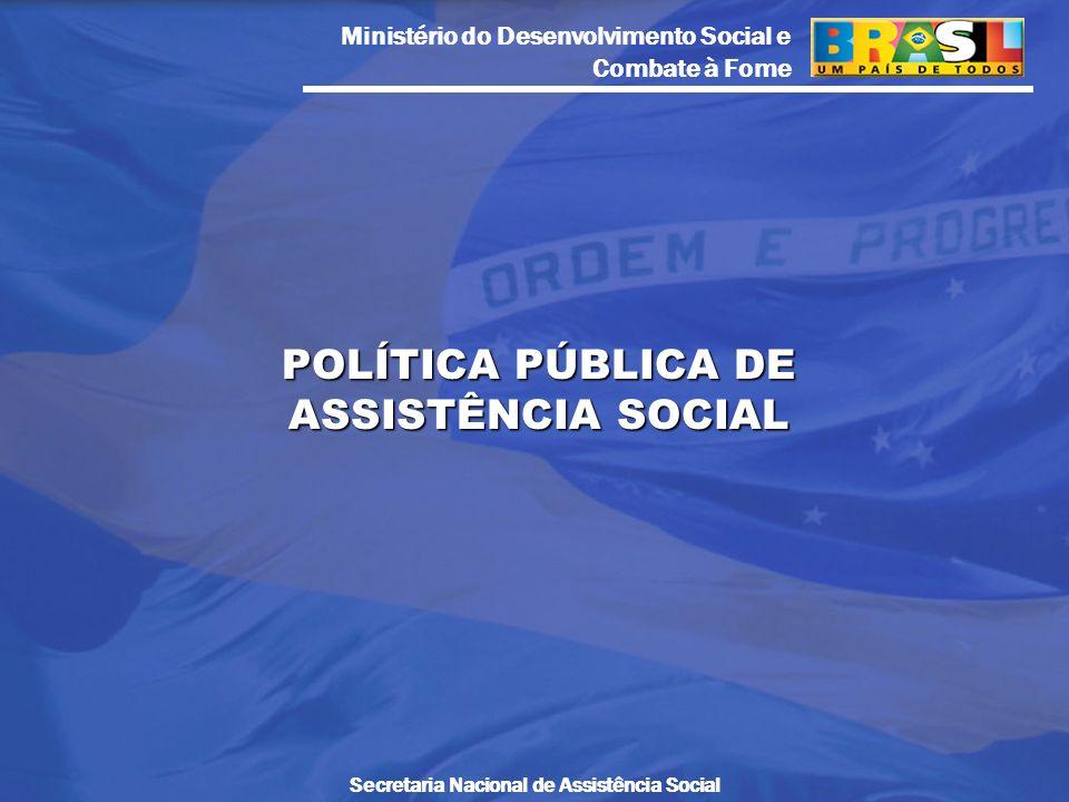 Ministério do Desenvolvimento Social e Combate à Fome Secretaria Nacional de Assistência Social POLÍTICA PÚBLICA DE ASSISTÊNCIA SOCIAL