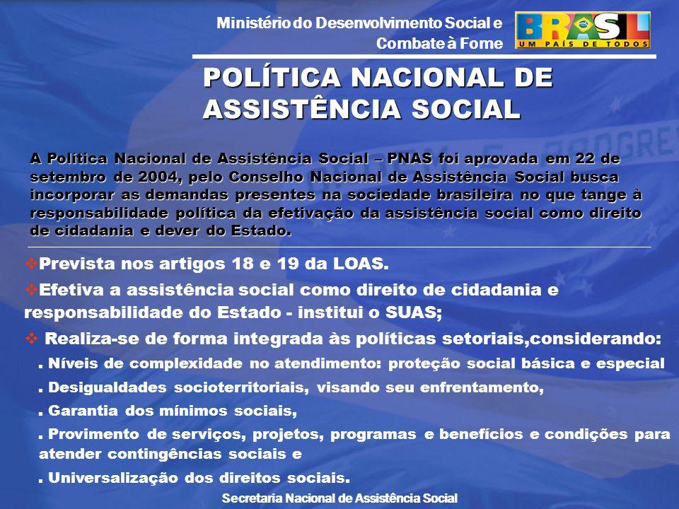 Ministério do Desenvolvimento Social e Combate à Fome Secretaria Nacional de Assistência Social A Política Nacional de Assistência Social – PNAS foi a