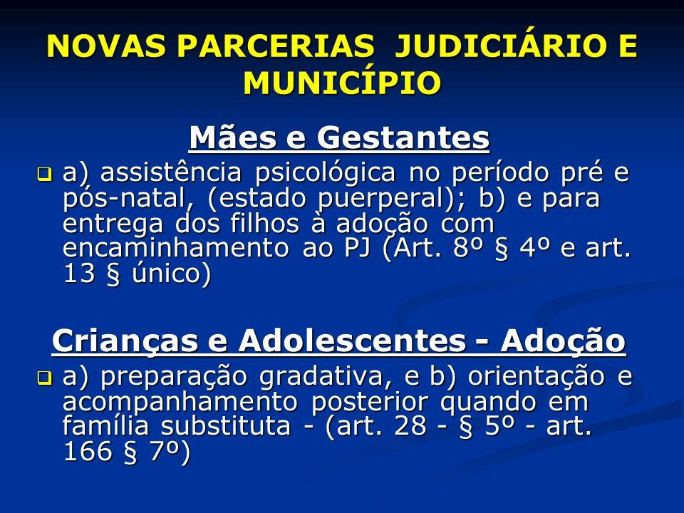 NOVAS PARCERIAS JUDICIÁRIO E MUNICÍPIO Mães e Gestantes a) assistência psicológica no período pré e pós-natal, (estado puerperal); b) e para entrega dos filhos à adoção com encaminhamento ao PJ (Art.