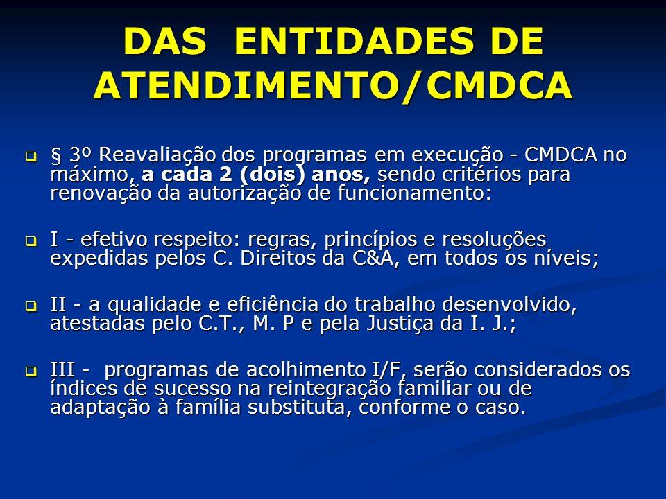 DAS ENTIDADES DE ATENDIMENTO/CMDCA § 3º Reavaliação dos programas em execução - CMDCA no máximo, a cada 2 (dois) anos, sendo critérios para renovação da autorização de funcionamento: § 3º Reavaliação dos programas em execução - CMDCA no máximo, a cada 2 (dois) anos, sendo critérios para renovação da autorização de funcionamento: I - efetivo respeito: regras, princípios e resoluções expedidas pelos C.