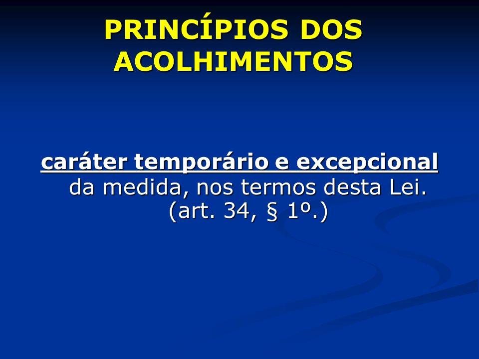 PRINCÍPIOS DOS ACOLHIMENTOS caráter temporário e excepcional da medida, nos termos desta Lei.