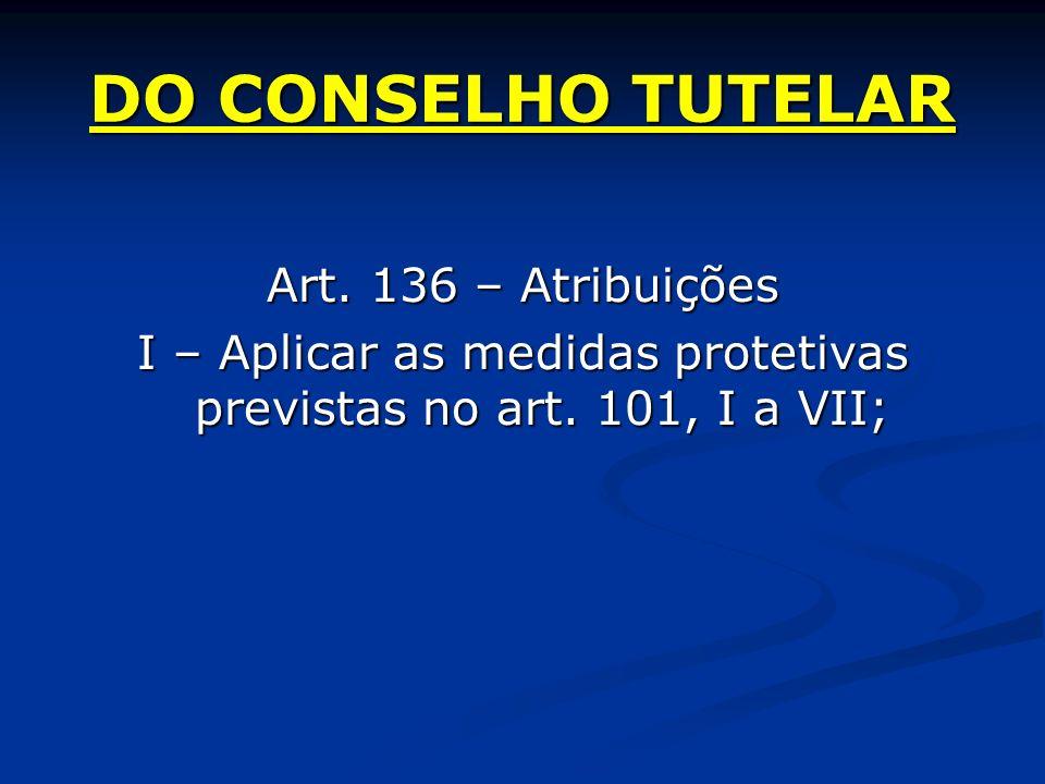 DO CONSELHO TUTELAR Art. 136 – Atribuições I – Aplicar as medidas protetivas previstas no art.