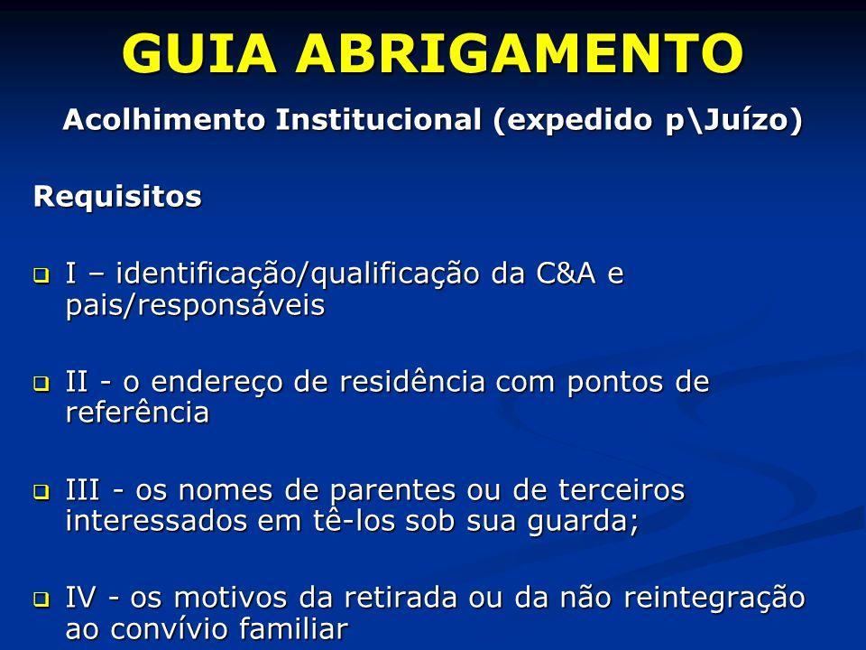 GUIA ABRIGAMENTO Acolhimento Institucional (expedido p\Juízo) Requisitos I – identificação/qualificação da C&A e pais/responsáveis I – identificação/qualificação da C&A e pais/responsáveis II - o endereço de residência com pontos de referência II - o endereço de residência com pontos de referência III - os nomes de parentes ou de terceiros interessados em tê-los sob sua guarda; III - os nomes de parentes ou de terceiros interessados em tê-los sob sua guarda; IV - os motivos da retirada ou da não reintegração ao convívio familiar IV - os motivos da retirada ou da não reintegração ao convívio familiar