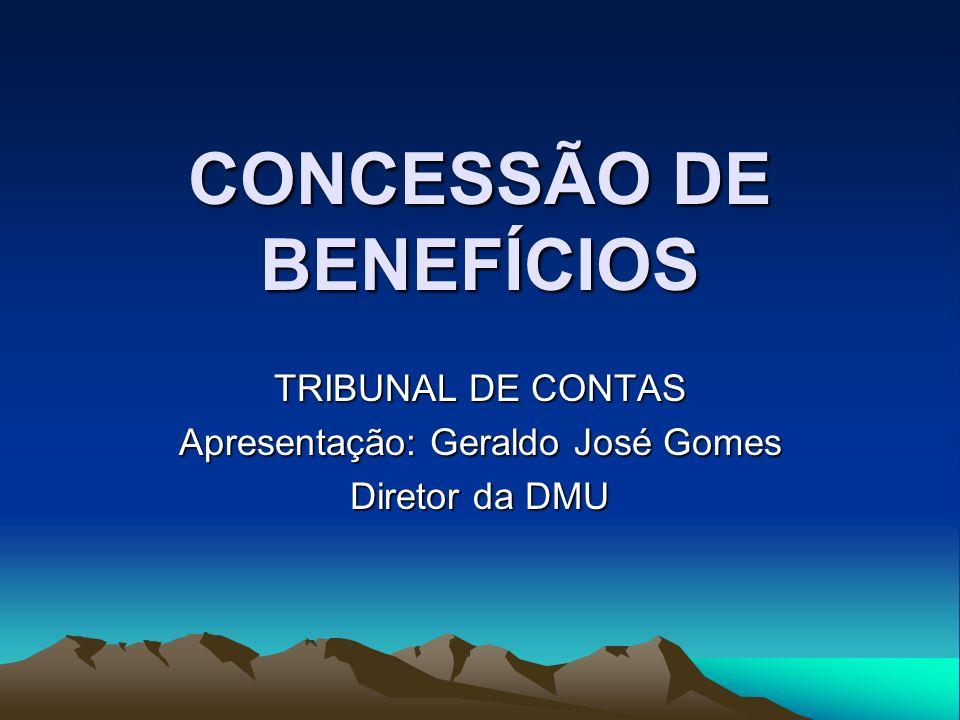 CONCESSÃO DE BENEFÍCIOS TRIBUNAL DE CONTAS Apresentação: Geraldo José Gomes Diretor da DMU