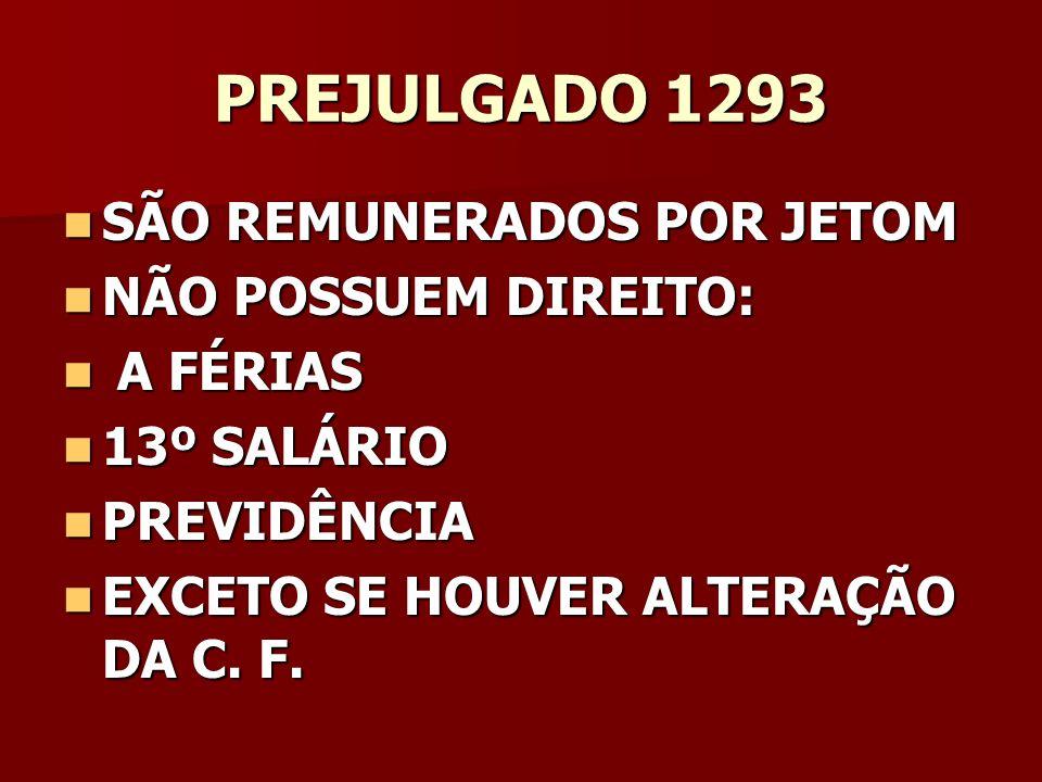 PREJULGADO 1293 SÃO REMUNERADOS POR JETOM SÃO REMUNERADOS POR JETOM NÃO POSSUEM DIREITO: NÃO POSSUEM DIREITO: A FÉRIAS A FÉRIAS 13º SALÁRIO 13º SALÁRI