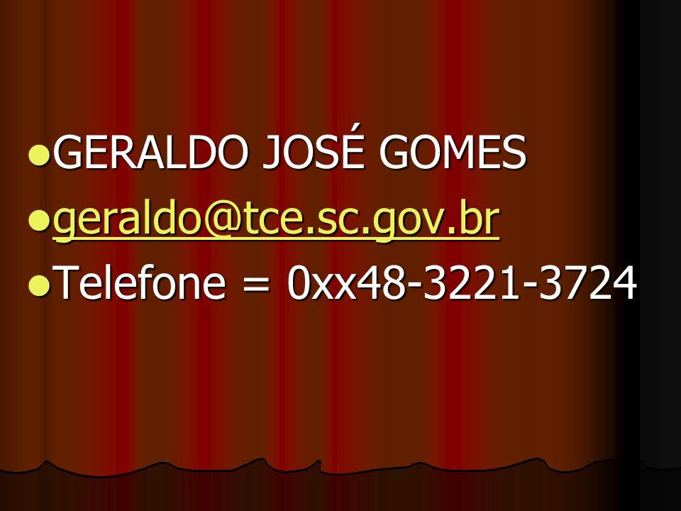 GERALDO JOSÉ GOMES GERALDO JOSÉ GOMES geraldo@tce.sc.gov.br geraldo@tce.sc.gov.br geraldo@tce.sc.gov.br Telefone = 0xx48-3221-3724 Telefone = 0xx48-32