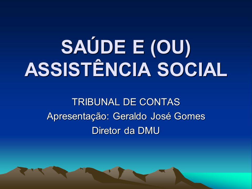 SAÚDE E (OU) ASSISTÊNCIA SOCIAL TRIBUNAL DE CONTAS Apresentação: Geraldo José Gomes Diretor da DMU