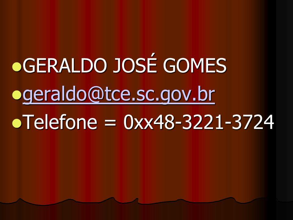 GERALDO JOSÉ GOMES GERALDO JOSÉ GOMES geraldo@tce.sc.gov.br geraldo@tce.sc.gov.br geraldo@tce.sc.gov.br Telefone = 0xx48-3221-3724 Telefone = 0xx48-3221-3724