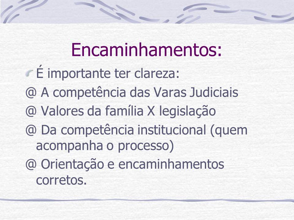 Encaminhamentos: É importante ter clareza: @ A competência das Varas Judiciais @ Valores da família X legislação @ Da competência institucional (quem acompanha o processo) @ Orientação e encaminhamentos corretos.