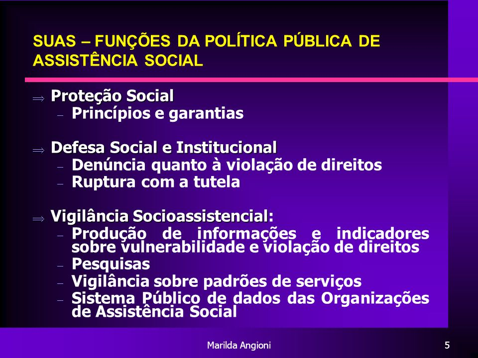Marilda Angioni5 SUAS – FUNÇÕES DA POLÍTICA PÚBLICA DE ASSISTÊNCIA SOCIAL Proteção Social Proteção Social Princípios e garantias Defesa Social e Insti