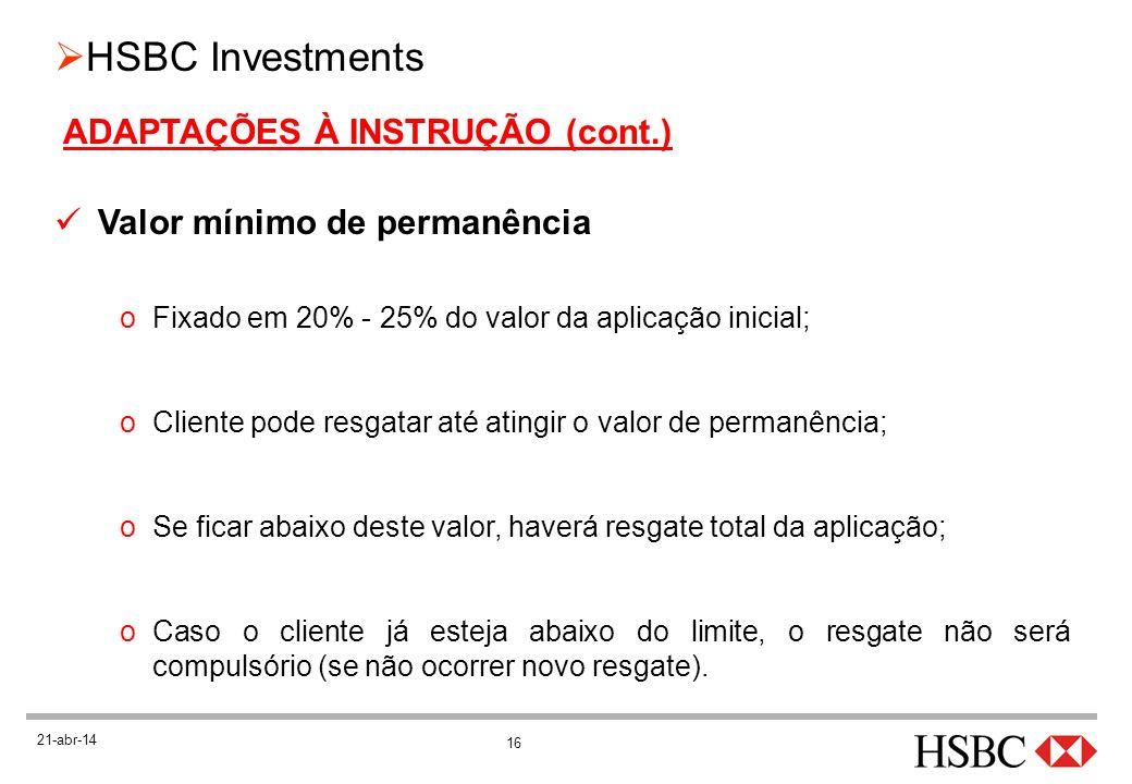 16 HSBC Investments 21-abr-14 ADAPTAÇÕES À INSTRUÇÃO (cont.) Valor mínimo de permanência oFixado em 20% - 25% do valor da aplicação inicial; oCliente