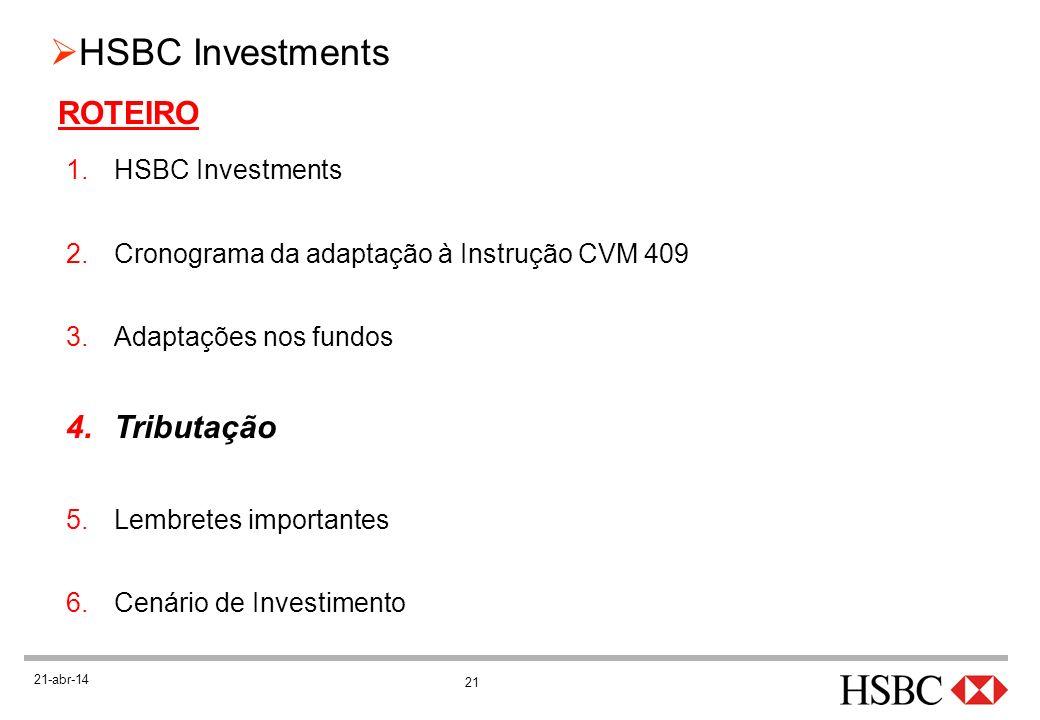 21 HSBC Investments 21-abr-14 ROTEIRO 1.HSBC Investments 2.Cronograma da adaptação à Instrução CVM 409 3.Adaptações nos fundos 4.Tributação 5.Lembrete