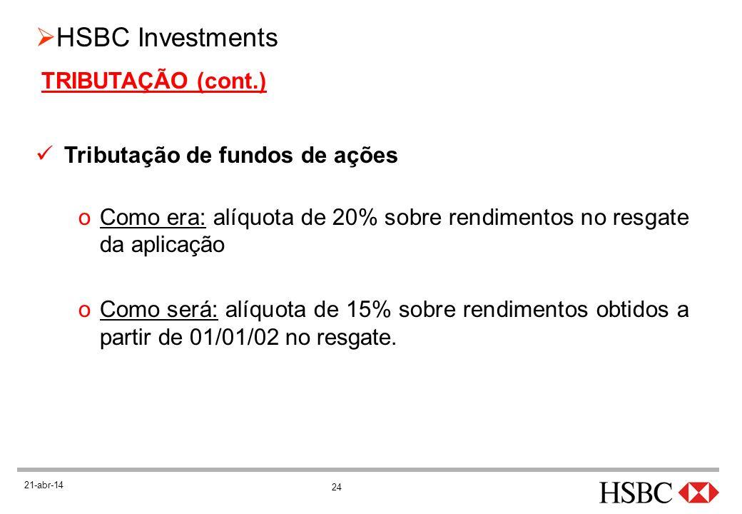 24 HSBC Investments 21-abr-14 TRIBUTAÇÃO (cont.) Tributação de fundos de ações oComo era: alíquota de 20% sobre rendimentos no resgate da aplicação oC