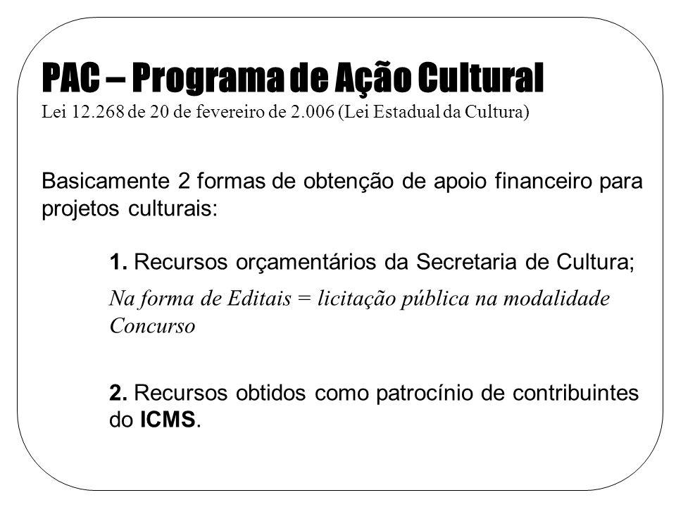 PAC – Programa de Ação Cultural Lei 12.268 de 20 de fevereiro de 2.006 (Lei Estadual da Cultura) Basicamente 2 formas de obtenção de apoio financeiro para projetos culturais: 1.