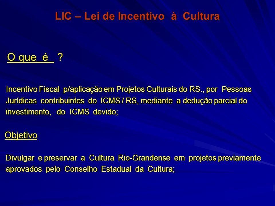 LIC – Lei de Incentivo à Cultura O que é ? O que é ? Incentivo Fiscal p/aplicação em Projetos Culturais do RS., por Pessoas Incentivo Fiscal p/aplicaç