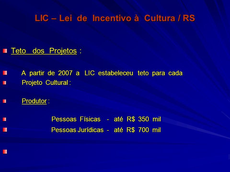LIC – Lei de Incentivo à Cultura / RS Teto dos Projetos : A partir de 2007 a LIC estabeleceu teto para cada A partir de 2007 a LIC estabeleceu teto pa