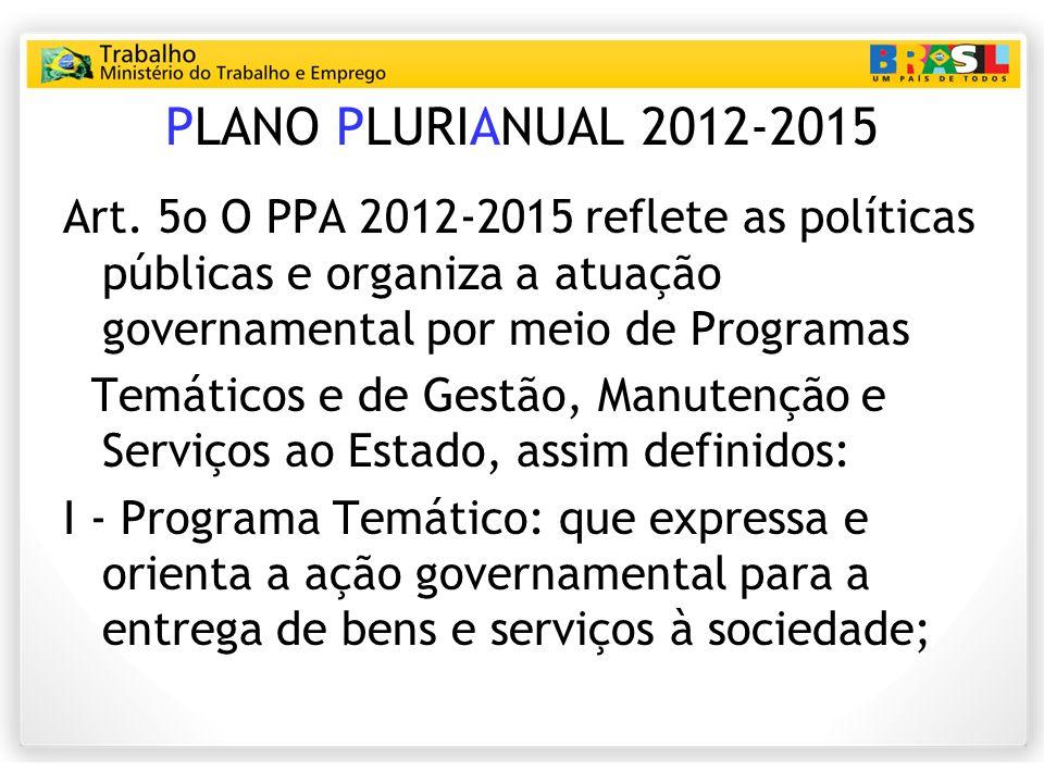 PLANO PLURIANUAL 2012-2015 Art. 5o O PPA 20122015 reflete as políticas públicas e organiza a atuação governamental por meio de Programas Temáticos e d