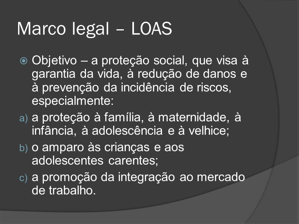 Marco legal – LOAS Objetivo – a proteção social, que visa à garantia da vida, à redução de danos e à prevenção da incidência de riscos, especialmente:
