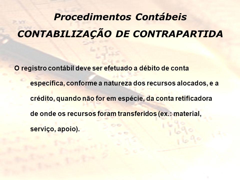 Procedimentos Contábeis CONTABILIZAÇÃO DE CONTRAPARTIDA O registro contábil deve ser efetuado a débito de conta específica, conforme a natureza dos re