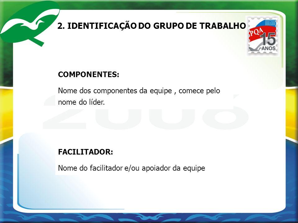 2. IDENTIFICAÇÃO DO GRUPO DE TRABALHO COMPONENTES: Nome dos componentes da equipe, comece pelo nome do líder. FACILITADOR: Nome do facilitador e/ou ap