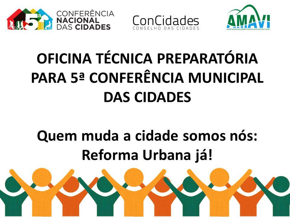 OFICINA TÉCNICA PREPARATÓRIA PARA 5ª CONFERÊNCIA MUNICIPAL DAS CIDADES Quem muda a cidade somos nós: Reforma Urbana já!