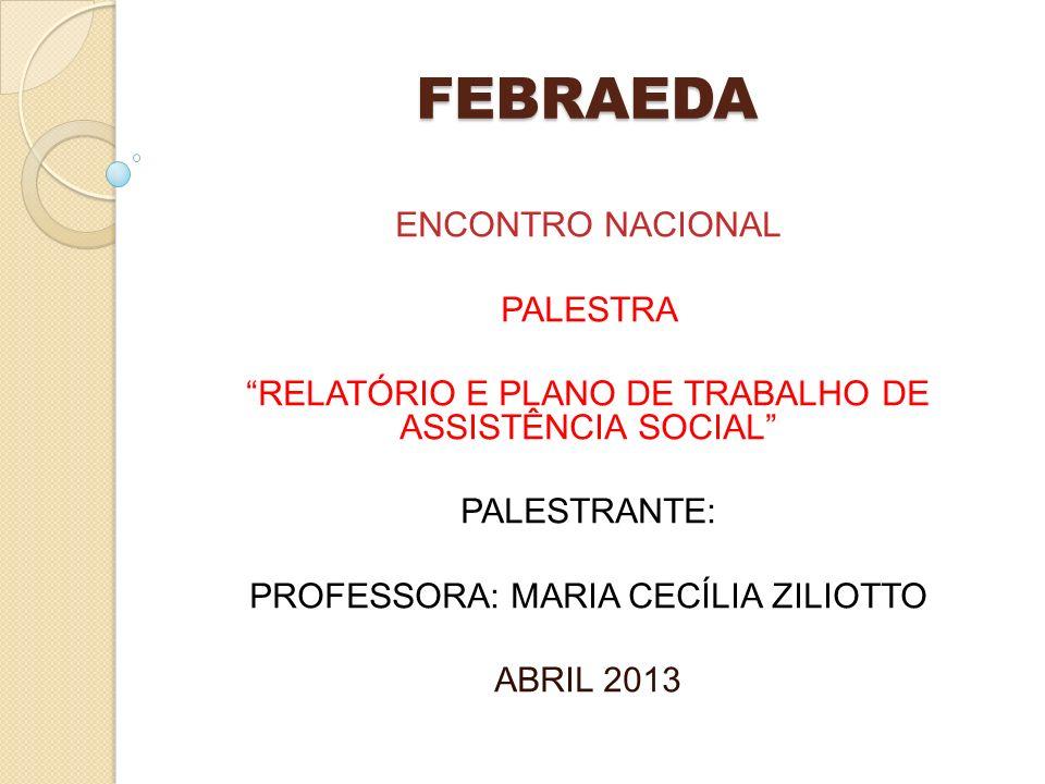 FEBRAEDA ENCONTRO NACIONAL PALESTRA RELATÓRIO E PLANO DE TRABALHO DE ASSISTÊNCIA SOCIAL PALESTRANTE: PROFESSORA: MARIA CECÍLIA ZILIOTTO ABRIL 2013