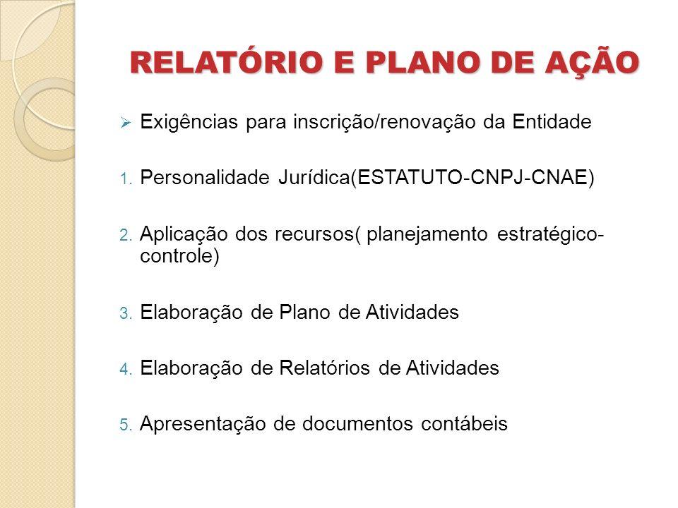 RELATÓRIO E PLANO DE AÇÃO Exigências para inscrição/renovação da Entidade 1. Personalidade Jurídica(ESTATUTO-CNPJ-CNAE) 2. Aplicação dos recursos( pla