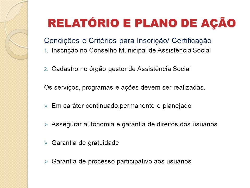 RELATÓRIO E PLANO DE AÇÃO Condições e Critérios para Inscrição/ Certificação 1. Inscrição no Conselho Municipal de Assistência Social 2. Cadastro no ó