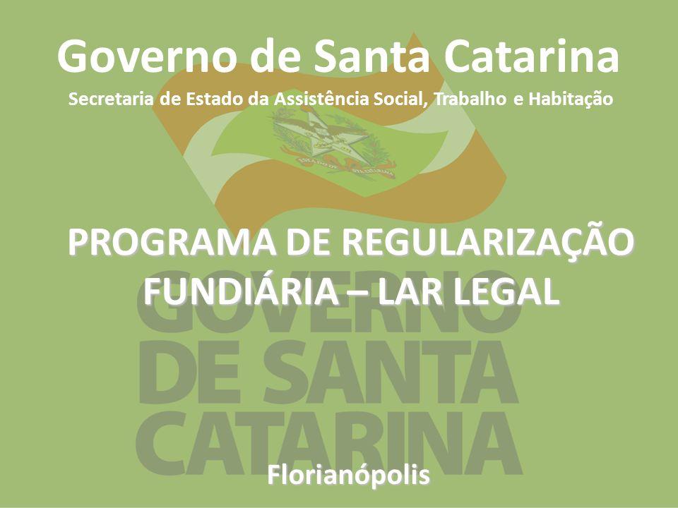 Florianópolis Governo de Santa Catarina Secretaria de Estado da Assistência Social, Trabalho e Habitação PROGRAMA DE REGULARIZAÇÃO FUNDIÁRIA – LAR LEG