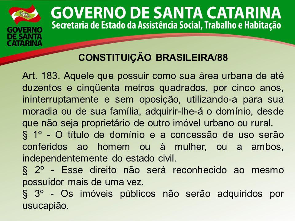 CONSTITUIÇÃO BRASILEIRA/88 Art. 183. Aquele que possuir como sua área urbana de até duzentos e cinqüenta metros quadrados, por cinco anos, ininterrupt