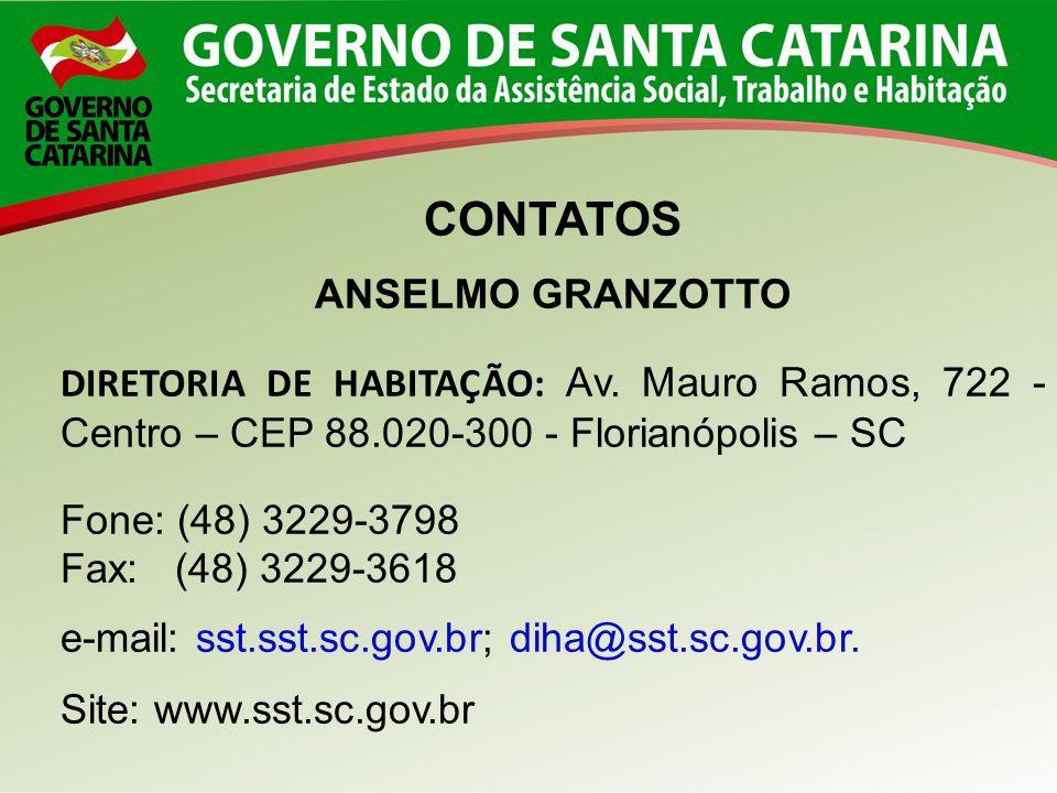 CONTATOS ANSELMO GRANZOTTO DIRETORIA DE HABITAÇÃO: Av. Mauro Ramos, 722 - Centro – CEP 88.020-300 - Florianópolis – SC Fone: (48) 3229-3798 Fax: (48)