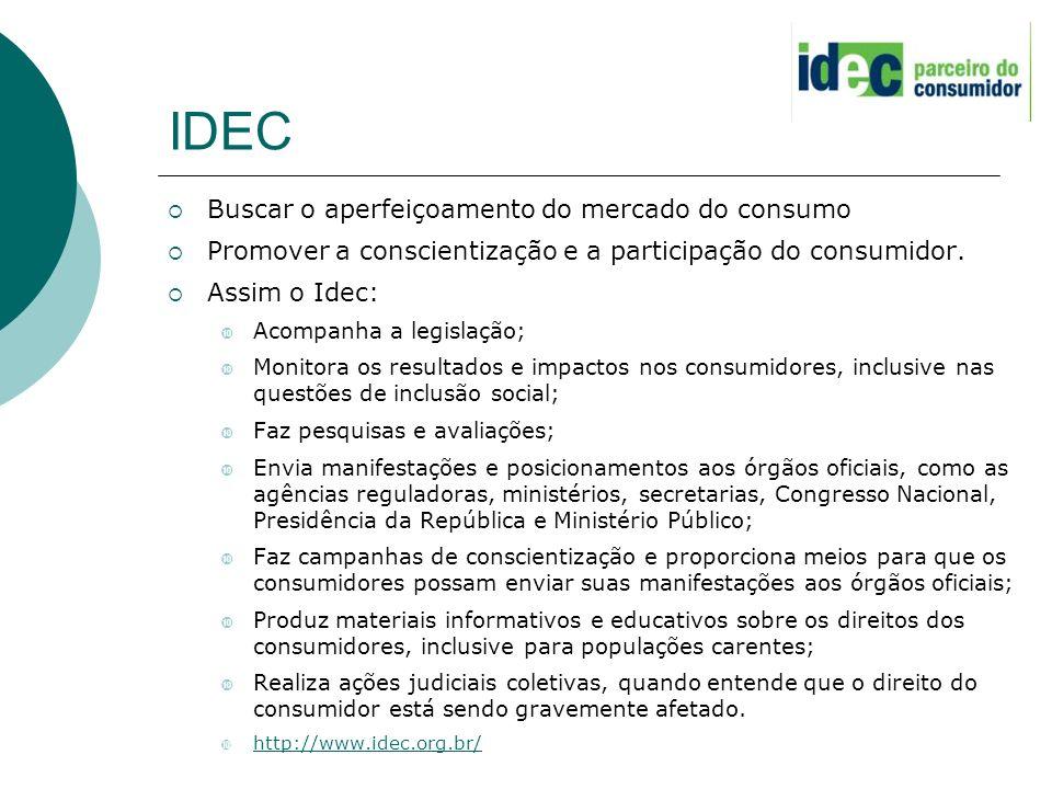 IDEC Buscar o aperfeiçoamento do mercado do consumo Promover a conscientização e a participação do consumidor. Assim o Idec: Acompanha a legislação; M