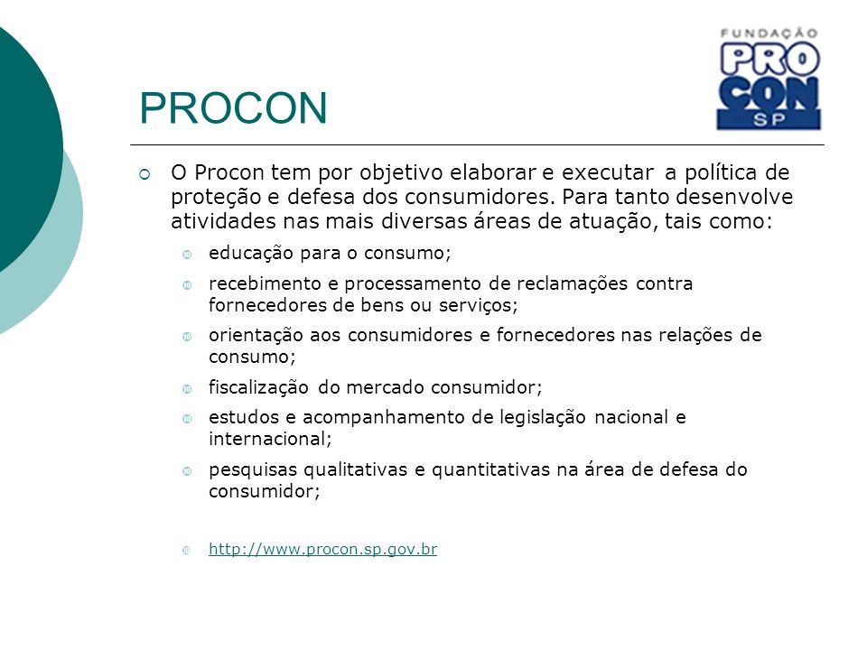 PROCON O Procon tem por objetivo elaborar e executar a política de proteção e defesa dos consumidores. Para tanto desenvolve atividades nas mais diver