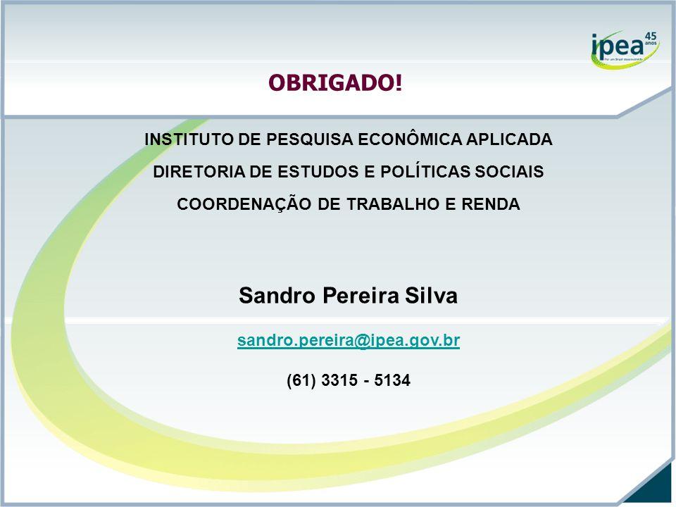 OBRIGADO! INSTITUTO DE PESQUISA ECONÔMICA APLICADA DIRETORIA DE ESTUDOS E POLÍTICAS SOCIAIS COORDENAÇÃO DE TRABALHO E RENDA Sandro Pereira Silva sandr