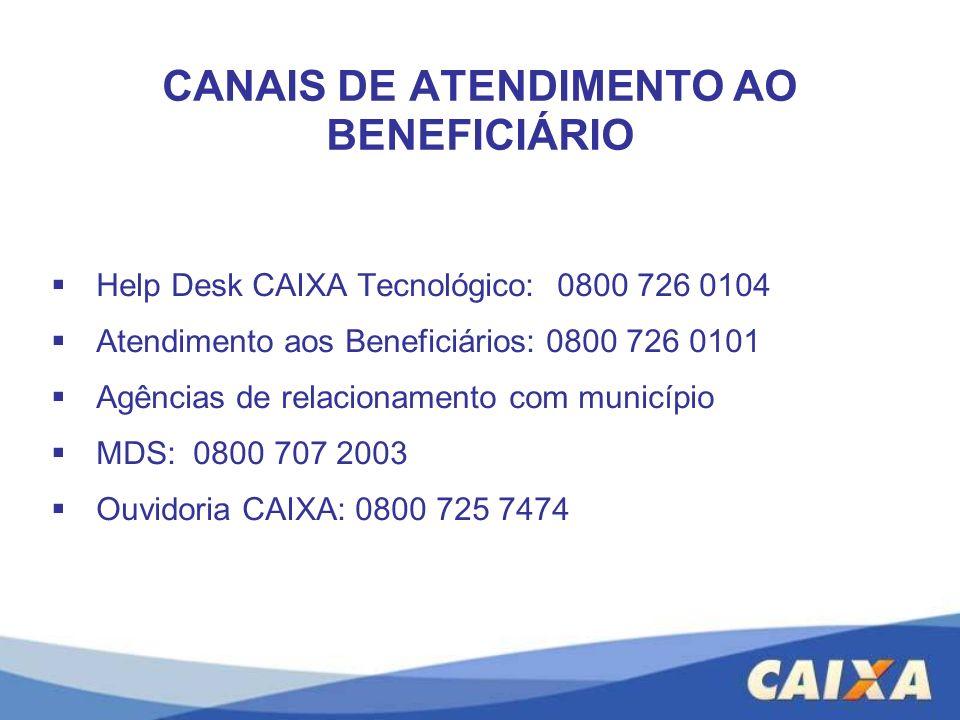 CANAIS DE ATENDIMENTO AO BENEFICIÁRIO Help Desk CAIXA Tecnológico: 0800 726 0104 Atendimento aos Beneficiários: 0800 726 0101 Agências de relacionamen