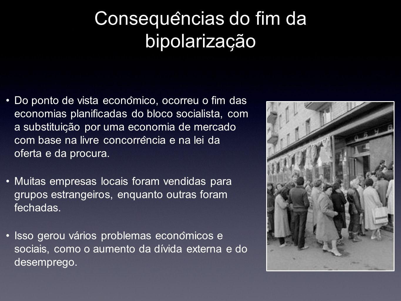 Conseque ̂ ncias do fim da bipolarizac ̧ ão Do ponto de vista econo ̂ mico, ocorreu o fim das economias planificadas do bloco socialista, com a subst