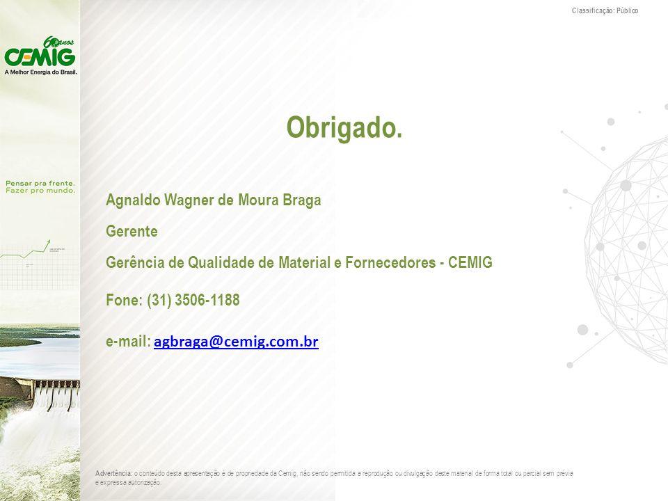 Classificação: Público Obrigado. Agnaldo Wagner de Moura Braga Gerente Gerência de Qualidade de Material e Fornecedores - CEMIG Fone: (31) 3506-1188 e