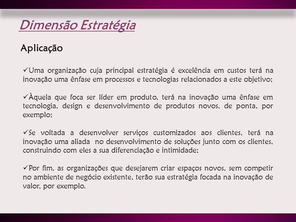 Dimensão Estratégia Aplicação Uma organização cuja principal estratégia é excelência em custos terá na inovação uma ênfase em processos e tecnologias