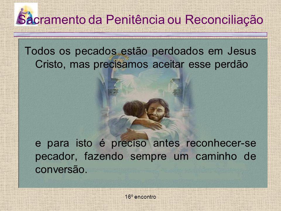 16º encontro Sacramento da Penitência ou Reconciliação Todos os pecados estão perdoados em Jesus Cristo, mas precisamos aceitar esse perdão e para ist