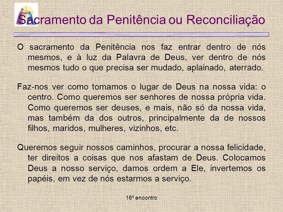 16º encontro Sacramento da Penitência ou Reconciliação O sacramento da Penitência nos faz entrar dentro de nós mesmos, e à luz da Palavra de Deus, ver