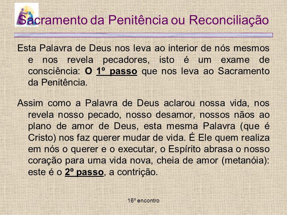 16º encontro Sacramento da Penitência ou Reconciliação Esta Palavra de Deus nos leva ao interior de nós mesmos e nos revela pecadores, isto é um exame