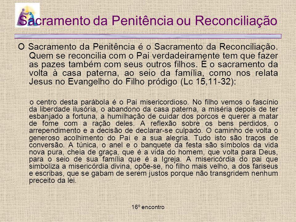 16º encontro Sacramento da Penitência ou Reconciliação O Sacramento da Penitência é o Sacramento da Reconciliação. Quem se reconcilia com o Pai verdad