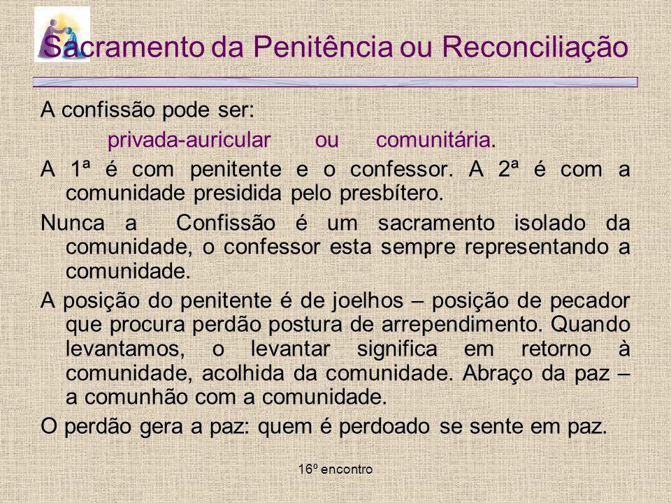 16º encontro Sacramento da Penitência ou Reconciliação A confissão pode ser: privada-auricular ou comunitária. A 1ª é com penitente e o confessor. A 2