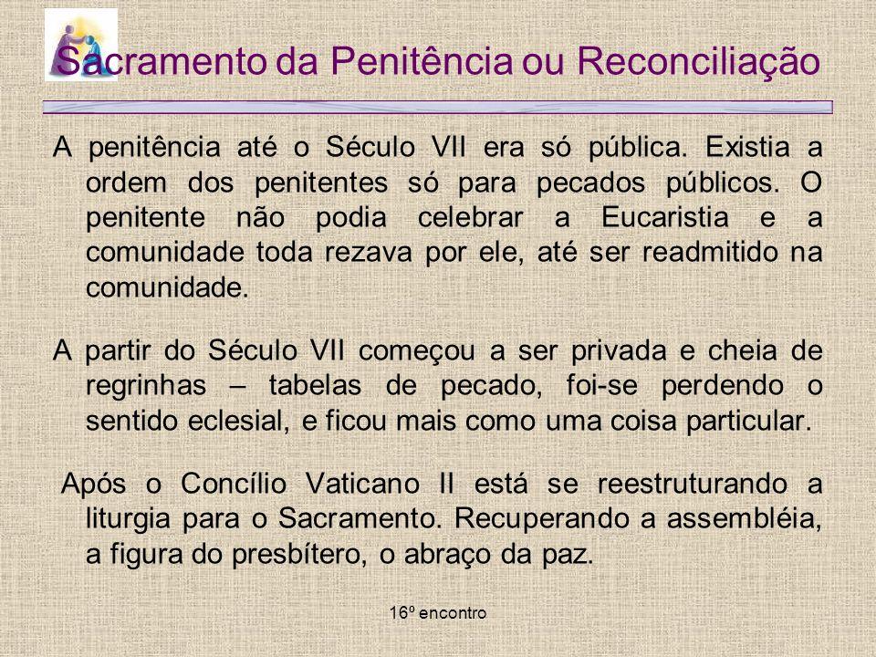 16º encontro Sacramento da Penitência ou Reconciliação A penitência até o Século VII era só pública. Existia a ordem dos penitentes só para pecados pú